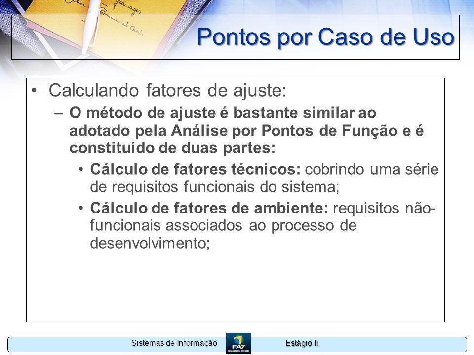 Estágio II Sistemas de Informação Pontos por Caso de Uso Calculando fatores de ajuste: –O método de ajuste é bastante similar ao adotado pela Análise