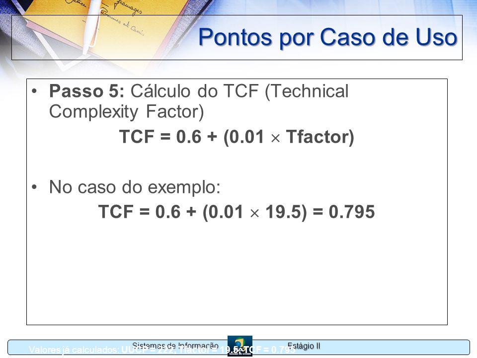 Estágio II Sistemas de Informação Pontos por Caso de Uso Passo 5: Cálculo do TCF (Technical Complexity Factor) TCF = 0.6 + (0.01 Tfactor) No caso do e