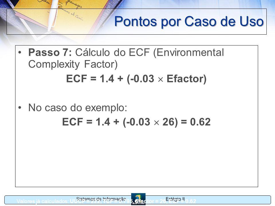 Estágio II Sistemas de Informação Pontos por Caso de Uso Passo 7: Cálculo do ECF (Environmental Complexity Factor) ECF = 1.4 + (-0.03 Efactor) No caso