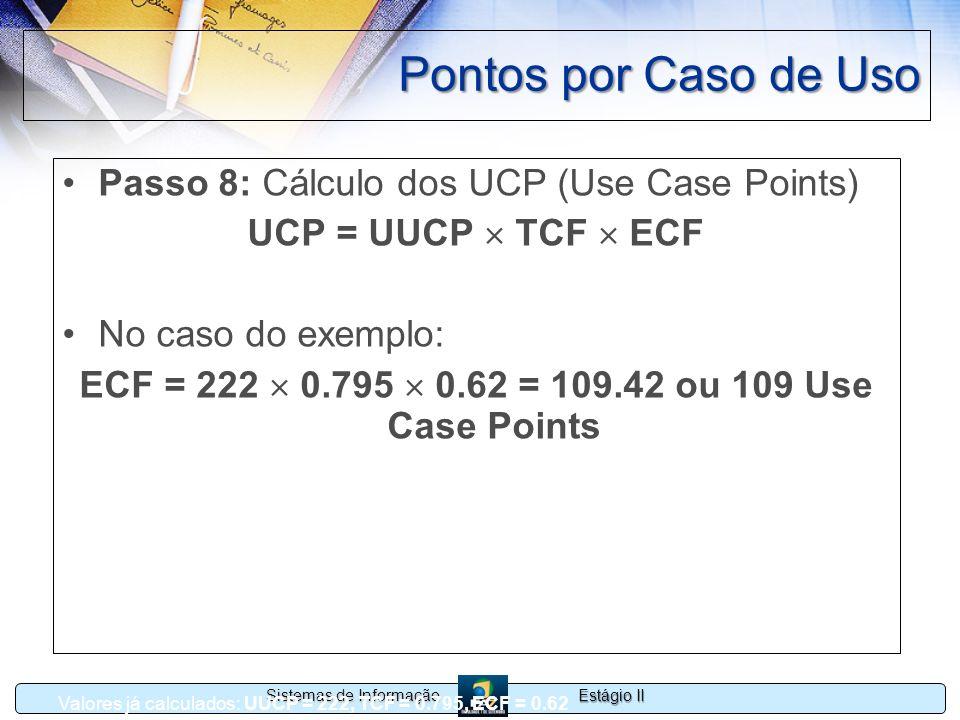 Estágio II Sistemas de Informação Pontos por Caso de Uso Passo 8: Cálculo dos UCP (Use Case Points) UCP = UUCP TCF ECF No caso do exemplo: ECF = 222 0