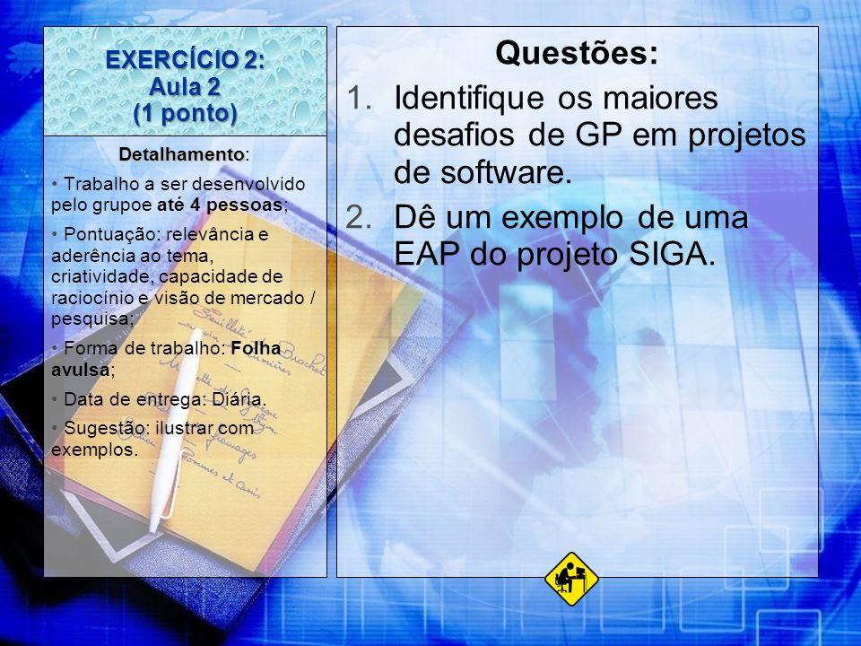 EXERCÍCIO 2: Aula 2 (1 ponto) Questões: 1.Identifique os maiores desafios de GP em projetos de software. 2.Dê um exemplo de uma EAP do projeto SIGA. D
