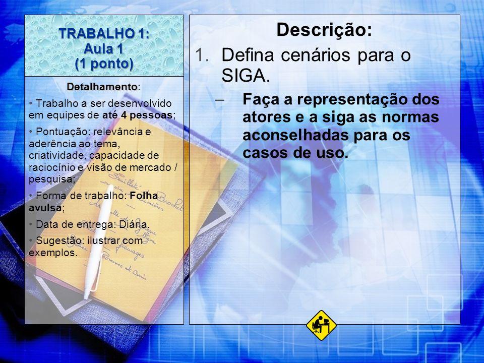 TRABALHO 1: Aula 1 (1 ponto) Descrição: 1.Defina cenários para o SIGA. –Faça a representação dos atores e a siga as normas aconselhadas para os casos