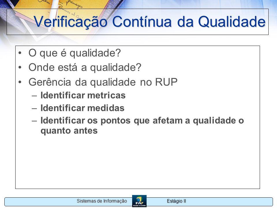 Estágio II Sistemas de Informação Verificação Contínua da Qualidade O que é qualidade? Onde está a qualidade? Gerência da qualidade no RUP –Identifica