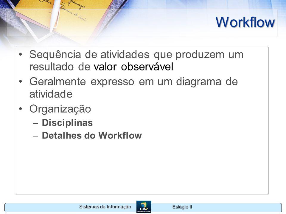 Estágio II Sistemas de Informação Workflow Sequência de atividades que produzem um resultado de valor observável Geralmente expresso em um diagrama de