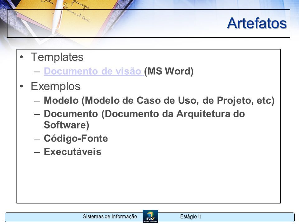 Estágio II Sistemas de Informação Artefatos Templates –Documento de visão (MS Word)Documento de visão Exemplos –Modelo (Modelo de Caso de Uso, de Proj