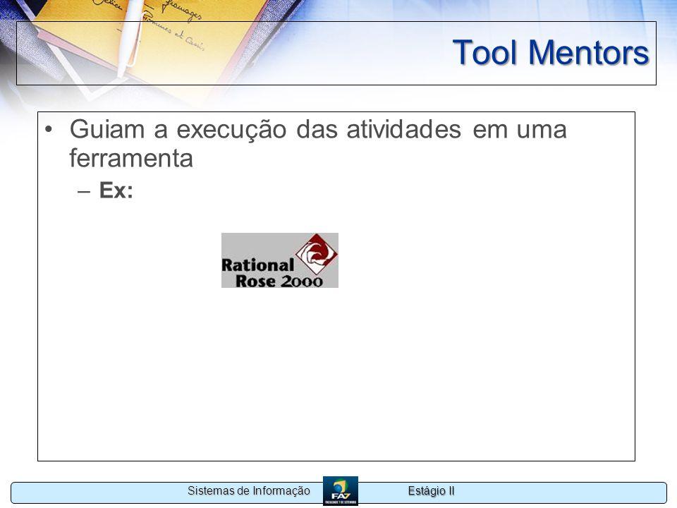 Estágio II Sistemas de Informação Tool Mentors Guiam a execução das atividades em uma ferramenta –Ex: Documenting the Deployment Model Using Rational