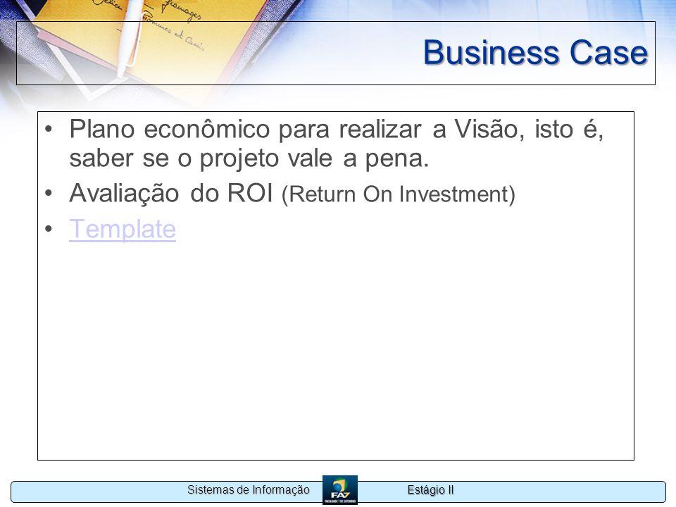 Estágio II Sistemas de Informação Business Case Plano econômico para realizar a Visão, isto é, saber se o projeto vale a pena. Avaliação do ROI (Retur