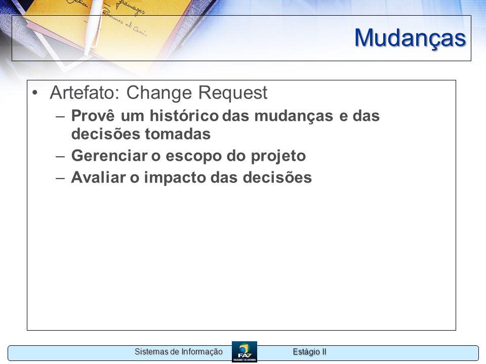 Estágio II Sistemas de Informação Mudanças Artefato: Change Request –Provê um histórico das mudanças e das decisões tomadas –Gerenciar o escopo do pro