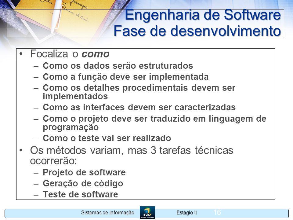 Estágio II Sistemas de Informação 16 Engenharia de Software Fase de desenvolvimento Focaliza o como –Como os dados serão estruturados –Como a função d