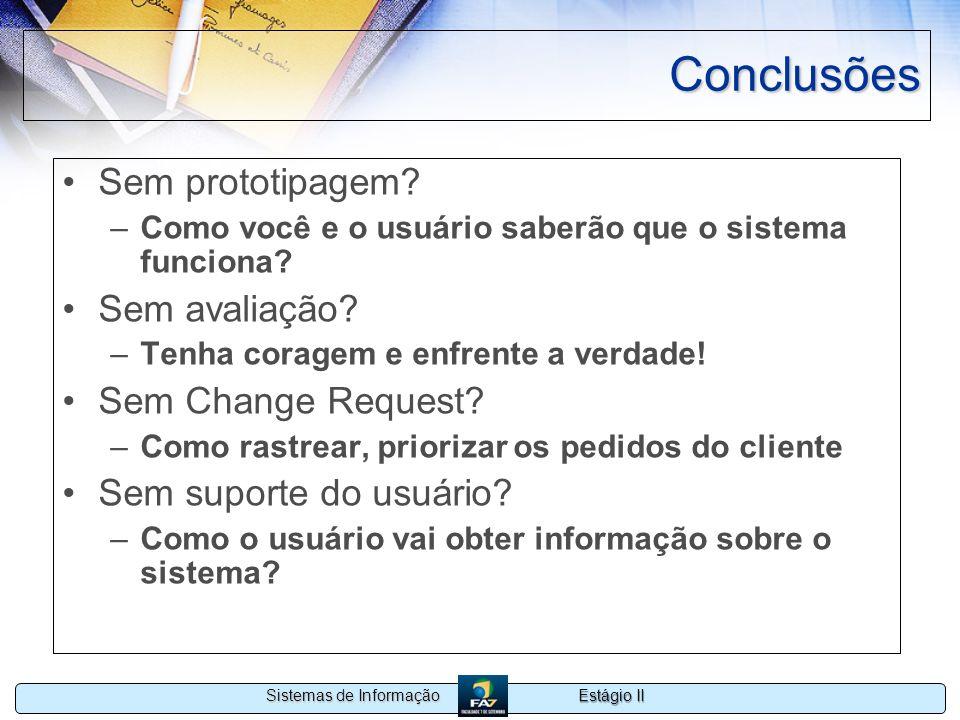 Estágio II Sistemas de Informação Conclusões Sem prototipagem? –Como você e o usuário saberão que o sistema funciona? Sem avaliação? –Tenha coragem e
