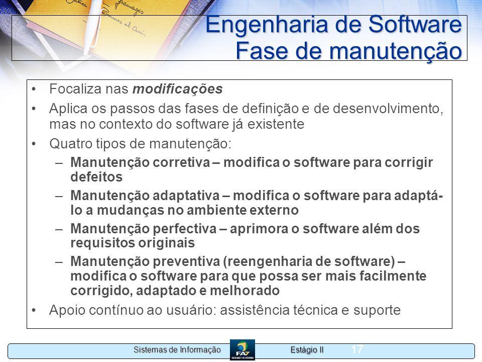 Estágio II Sistemas de Informação 17 Engenharia de Software Fase de manutenção Focaliza nas modificações Aplica os passos das fases de definição e de