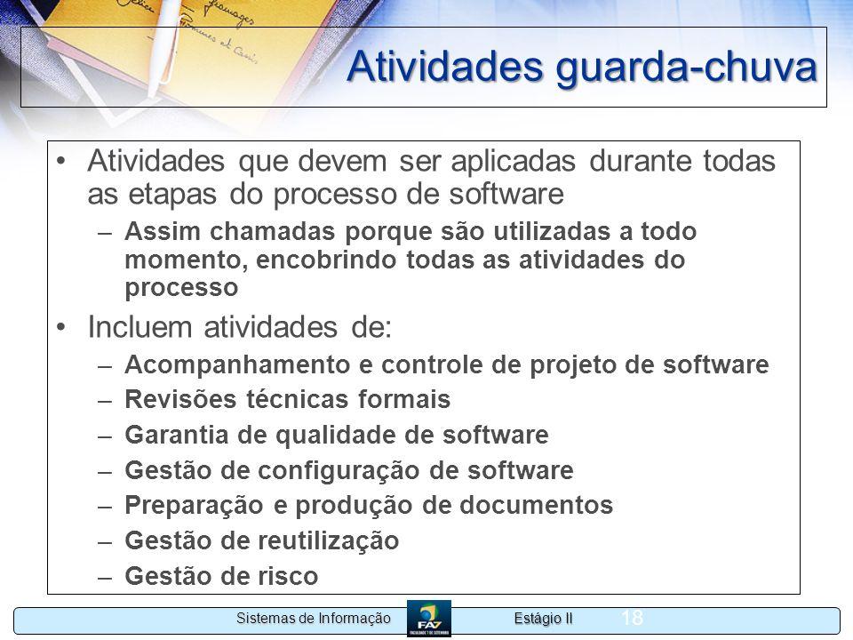 Estágio II Sistemas de Informação 18 Atividades guarda-chuva Atividades que devem ser aplicadas durante todas as etapas do processo de software –Assim