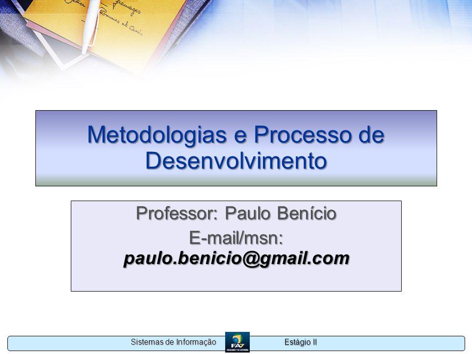Estágio II Sistemas de Informação Metodologias e Processo de Desenvolvimento Professor: Paulo Benício E-mail/msn: paulo.benicio@gmail.com
