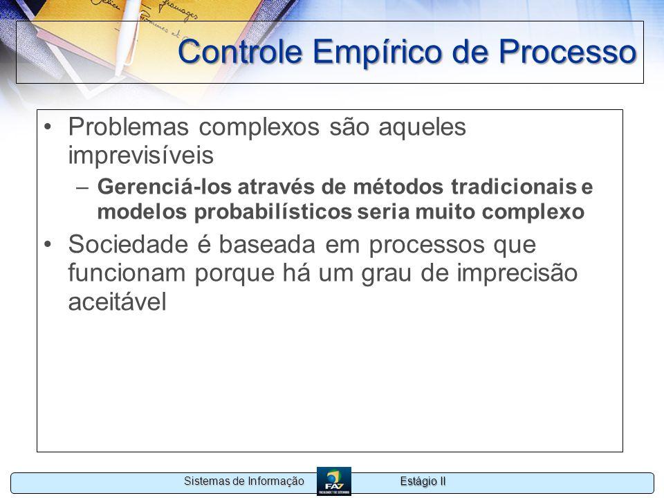 Estágio II Sistemas de Informação Controle Empírico de Processo Problemas complexos são aqueles imprevisíveis –Gerenciá-los através de métodos tradici