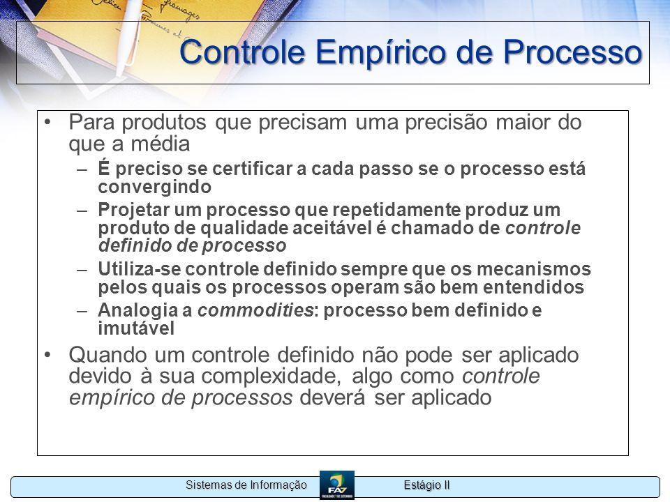 Estágio II Sistemas de Informação Controle Empírico de Processo Para produtos que precisam uma precisão maior do que a média –É preciso se certificar