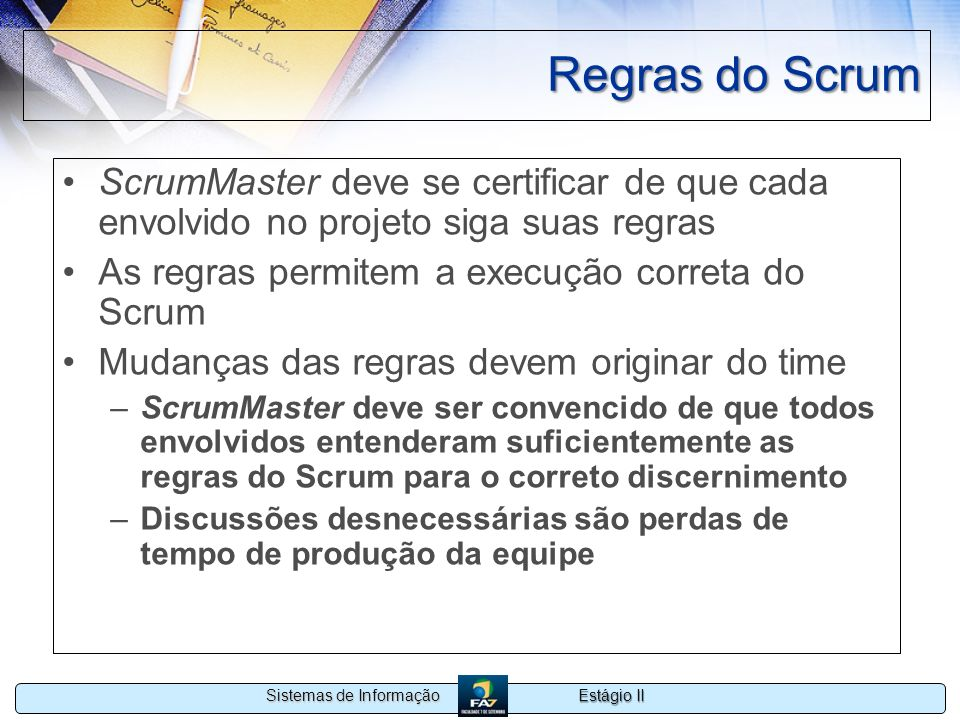 Estágio II Sistemas de Informação Regras do Scrum ScrumMaster deve se certificar de que cada envolvido no projeto siga suas regras As regras permitem
