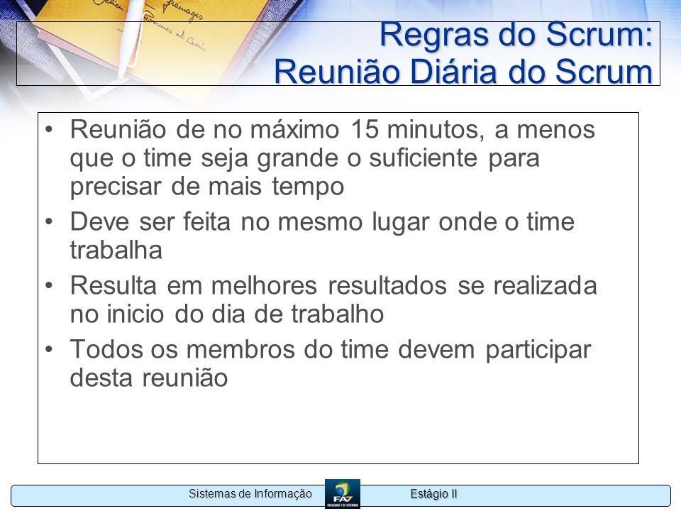 Estágio II Sistemas de Informação Regras do Scrum: Reunião Diária do Scrum Reunião de no máximo 15 minutos, a menos que o time seja grande o suficient