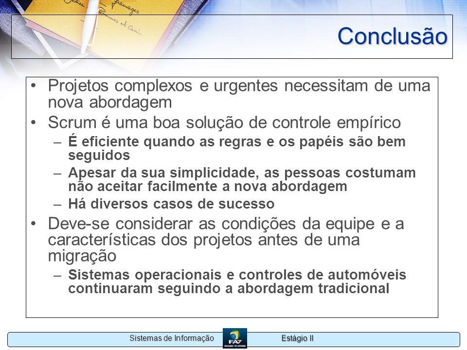 Estágio II Sistemas de Informação Conclusão Projetos complexos e urgentes necessitam de uma nova abordagem Scrum é uma boa solução de controle empíric