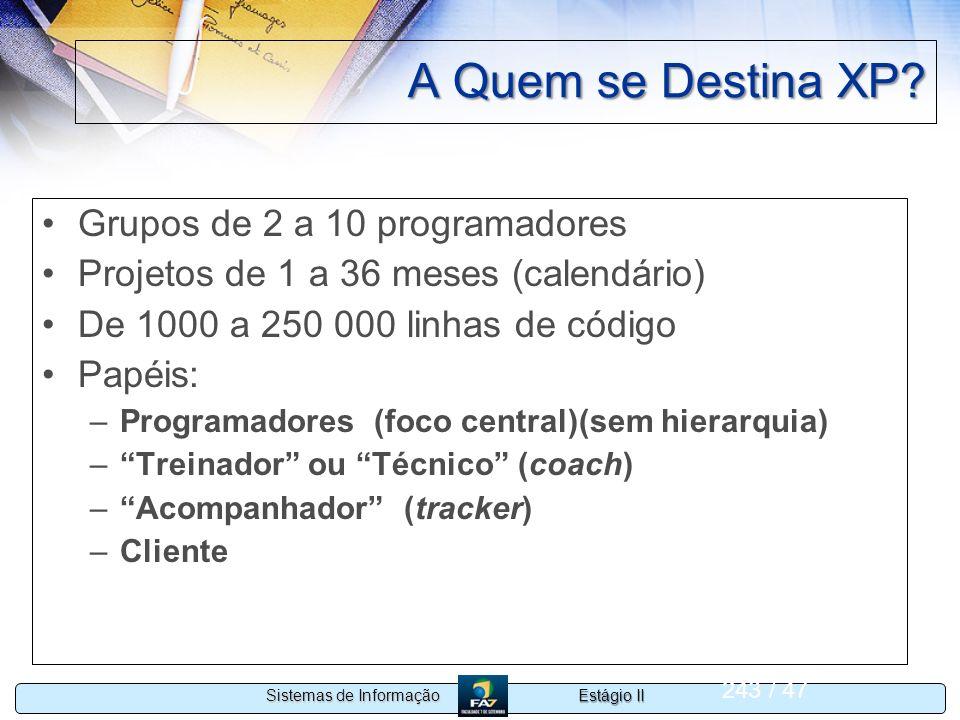 Estágio II Sistemas de Informação 243 / 47 A Quem se Destina XP? Grupos de 2 a 10 programadores Projetos de 1 a 36 meses (calendário) De 1000 a 250 00