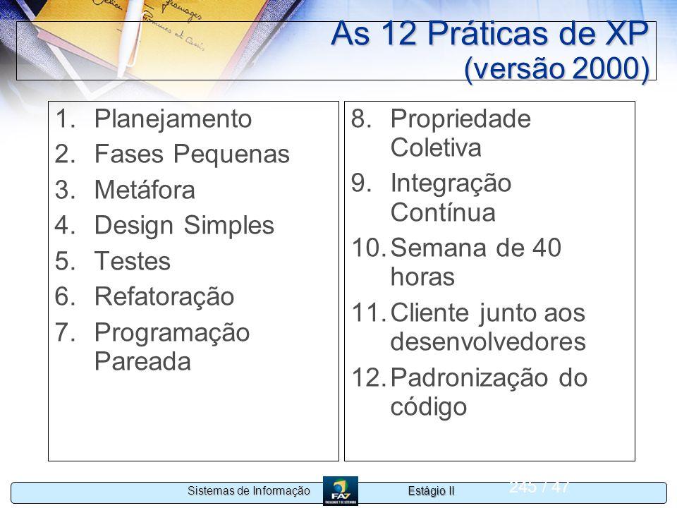 Estágio II Sistemas de Informação 245 / 47 As 12 Práticas de XP (versão 2000) 1.Planejamento 2.Fases Pequenas 3.Metáfora 4.Design Simples 5.Testes 6.R