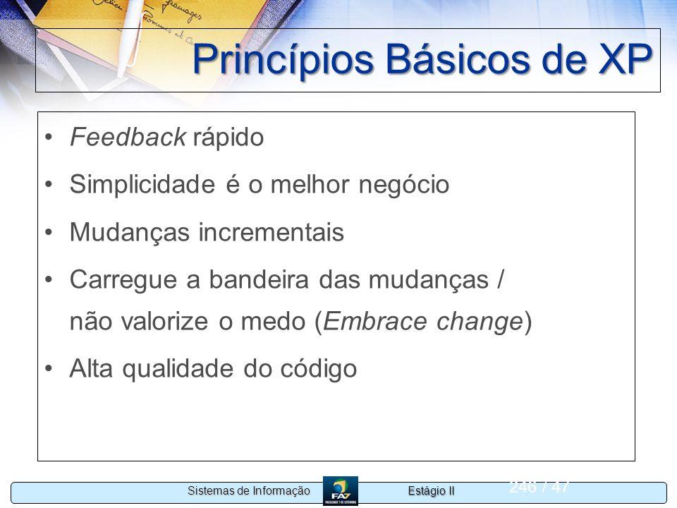 Estágio II Sistemas de Informação 246 / 47 Princípios Básicos de XP Feedback rápido Simplicidade é o melhor negócio Mudanças incrementais Carregue a b