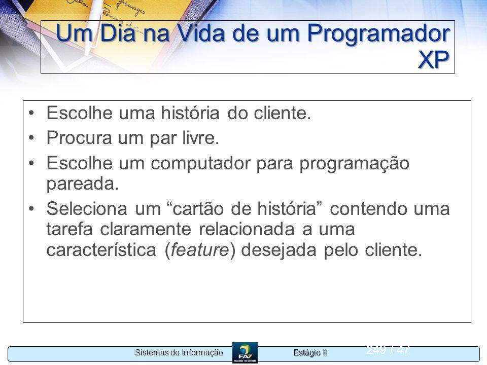 Estágio II Sistemas de Informação 249 / 47 Um Dia na Vida de um Programador XP Escolhe uma história do cliente. Procura um par livre. Escolhe um compu