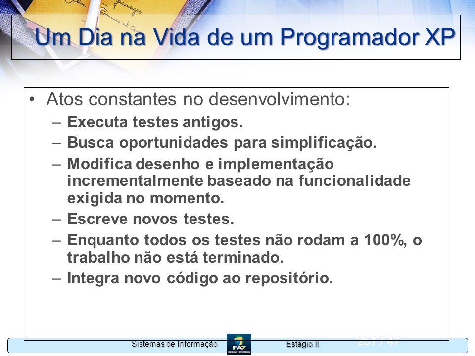 Estágio II Sistemas de Informação 251 / 47 Um Dia na Vida de um Programador XP Atos constantes no desenvolvimento: –Executa testes antigos. –Busca opo