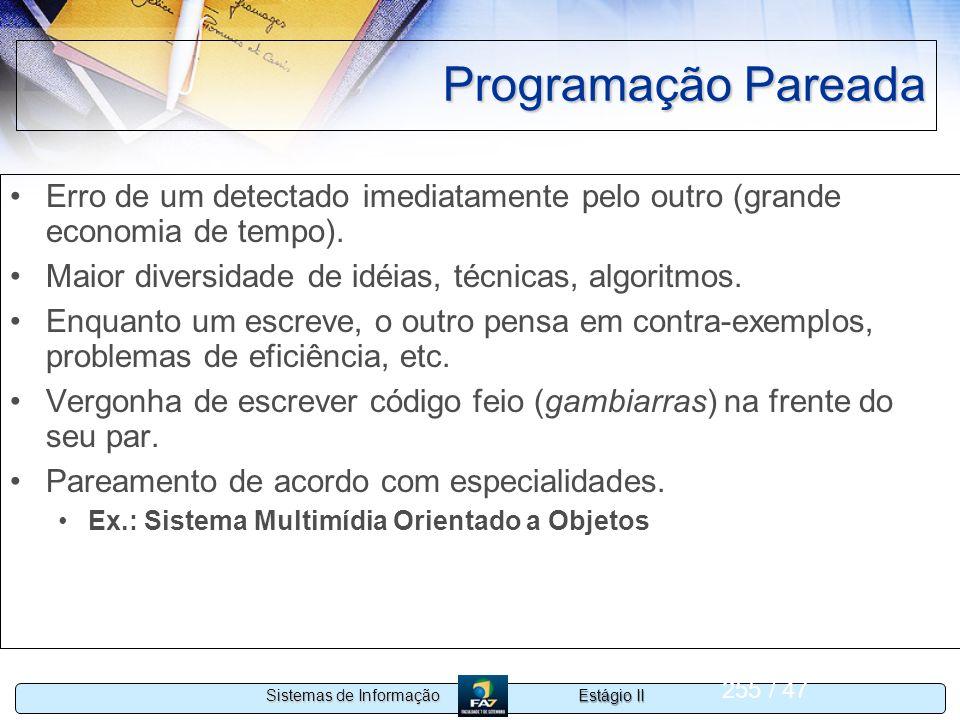 Estágio II Sistemas de Informação 255 / 47 Programação Pareada Erro de um detectado imediatamente pelo outro (grande economia de tempo). Maior diversi