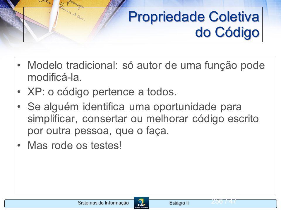 Estágio II Sistemas de Informação 256 / 47 Propriedade Coletiva do Código Modelo tradicional: só autor de uma função pode modificá-la. XP: o código pe