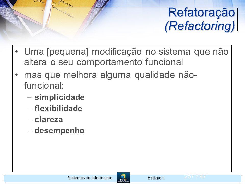 Estágio II Sistemas de Informação 257 / 47 Refatoração (Refactoring) Uma [pequena] modificação no sistema que não altera o seu comportamento funcional