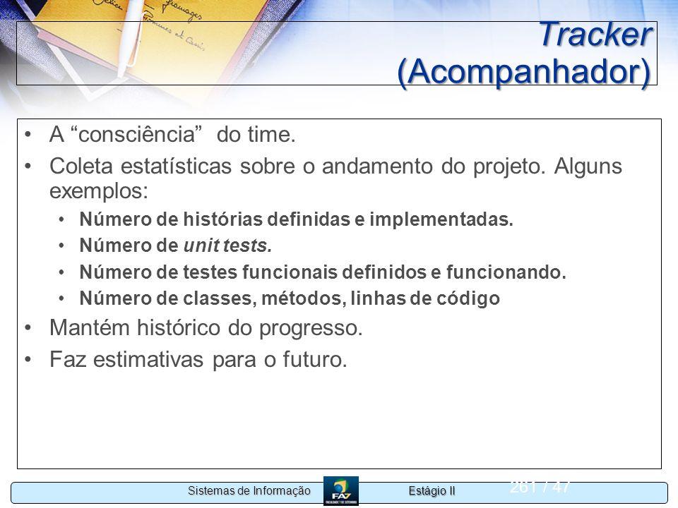 Estágio II Sistemas de Informação 261 / 47 Tracker (Acompanhador) A consciência do time. Coleta estatísticas sobre o andamento do projeto. Alguns exem