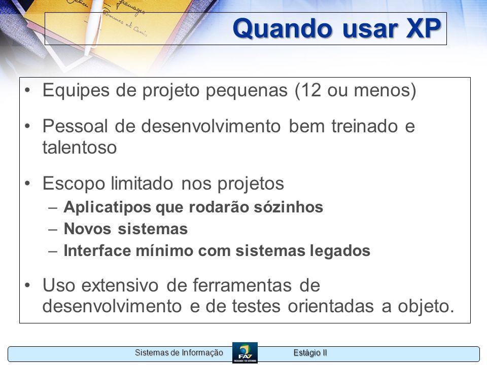 Estágio II Sistemas de Informação Quando usar XP Equipes de projeto pequenas (12 ou menos) Pessoal de desenvolvimento bem treinado e talentoso Escopo