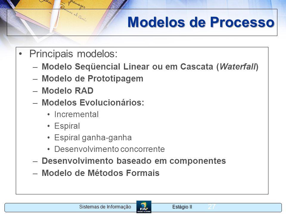 Estágio II Sistemas de Informação 27 Modelos de Processo Principais modelos: –Modelo Seqüencial Linear ou em Cascata (Waterfall) –Modelo de Prototipag