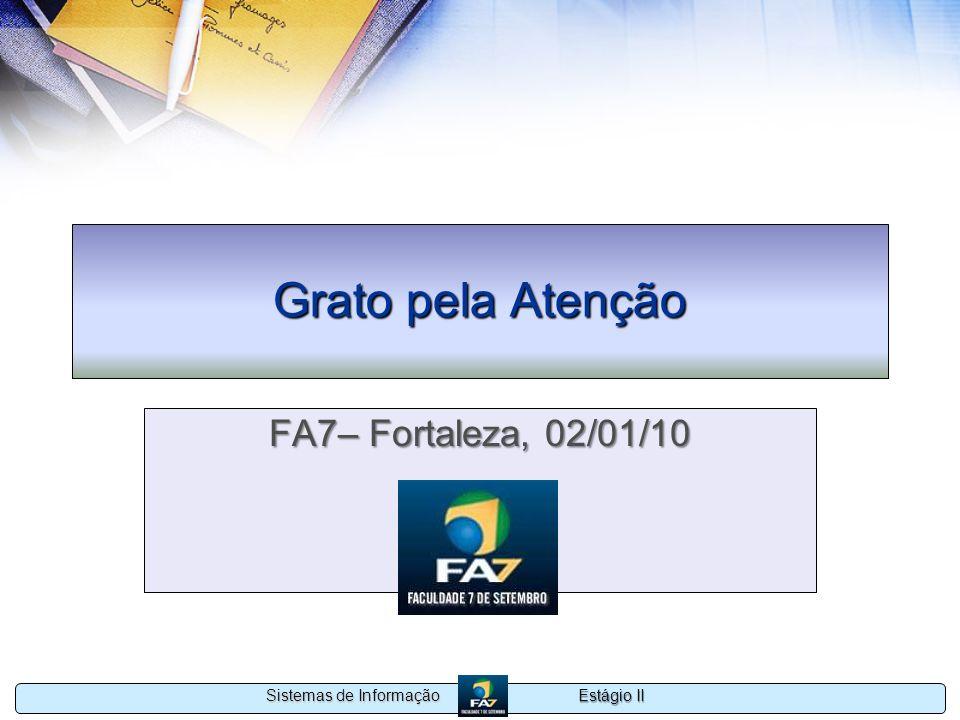 Estágio II Sistemas de Informação Grato pela Atenção FA7– Fortaleza, 02/01/10