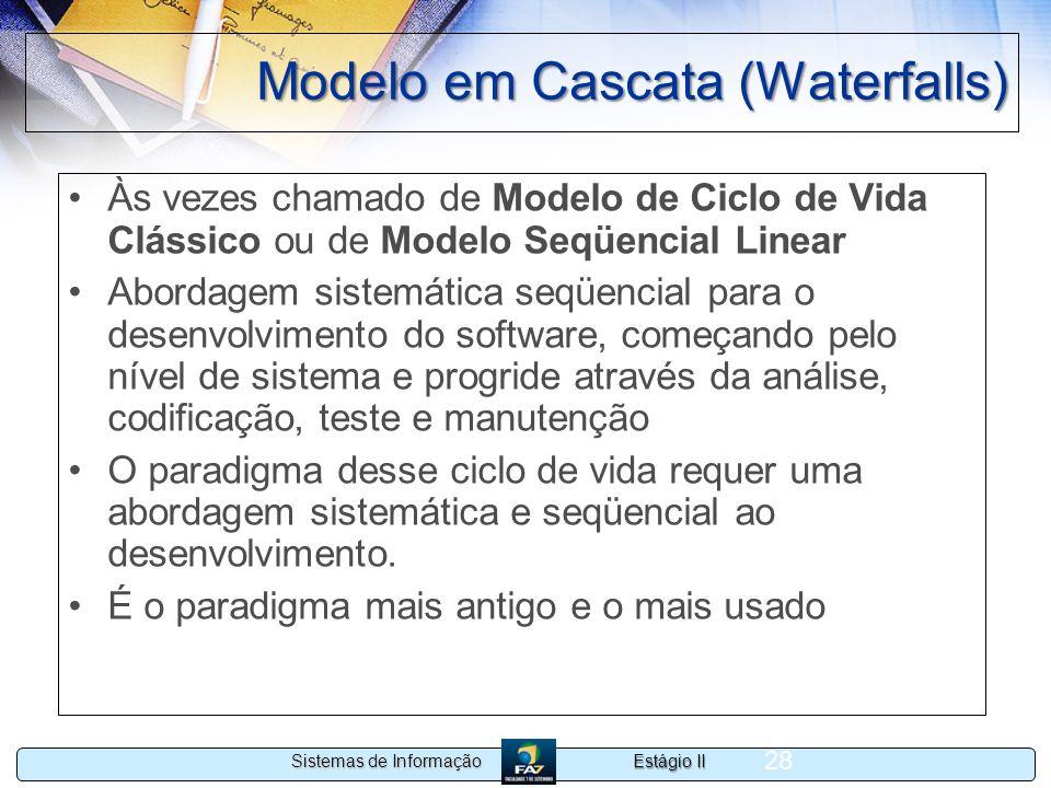 Estágio II Sistemas de Informação 28 Modelo em Cascata (Waterfalls) Às vezes chamado de Modelo de Ciclo de Vida Clássico ou de Modelo Seqüencial Linea