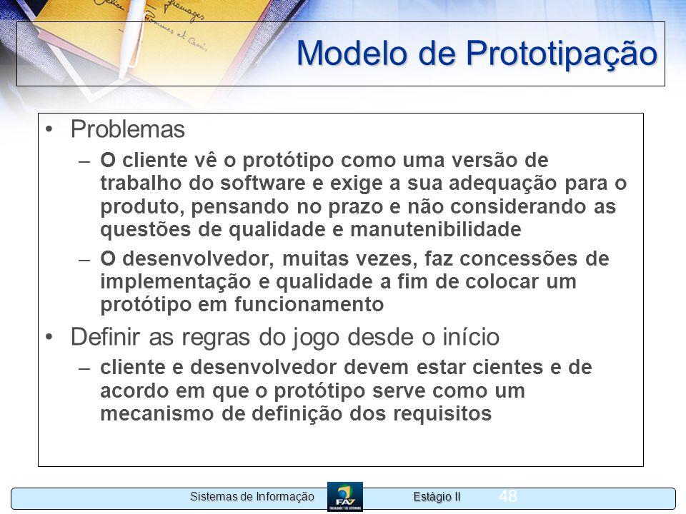 Estágio II Sistemas de Informação 48 Modelo de Prototipação Problemas –O cliente vê o protótipo como uma versão de trabalho do software e exige a sua