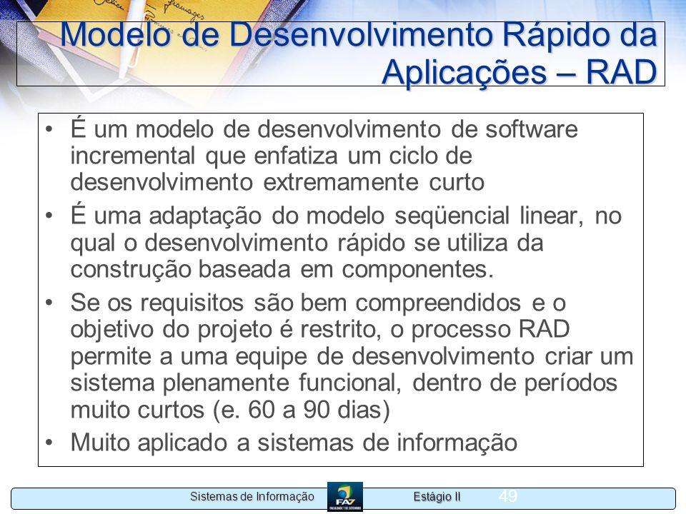 Estágio II Sistemas de Informação 49 Modelo de Desenvolvimento Rápido da Aplicações – RAD É um modelo de desenvolvimento de software incremental que e