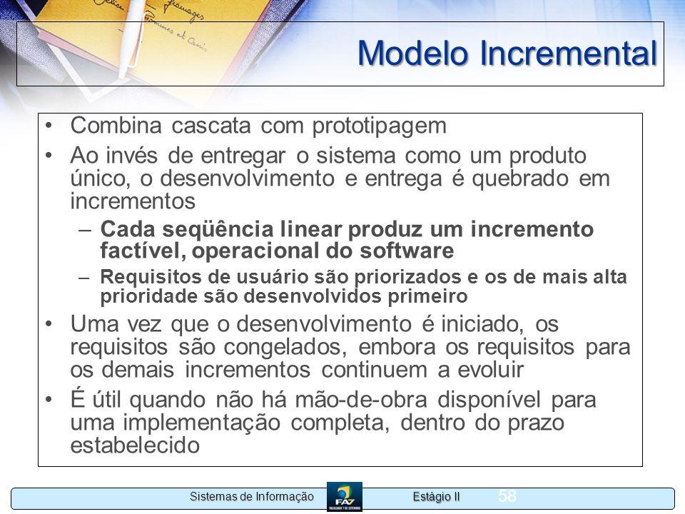 Estágio II Sistemas de Informação 58 Modelo Incremental Combina cascata com prototipagem Ao invés de entregar o sistema como um produto único, o desen