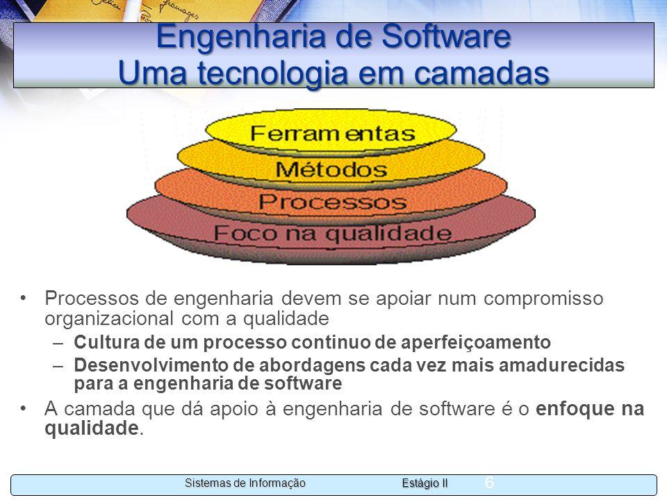 Estágio II Sistemas de Informação 6 Engenharia de Software Uma tecnologia em camadas Processos de engenharia devem se apoiar num compromisso organizac
