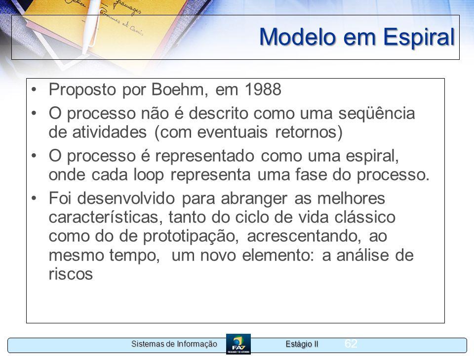 Estágio II Sistemas de Informação 62 Modelo em Espiral Proposto por Boehm, em 1988 O processo não é descrito como uma seqüência de atividades (com eve