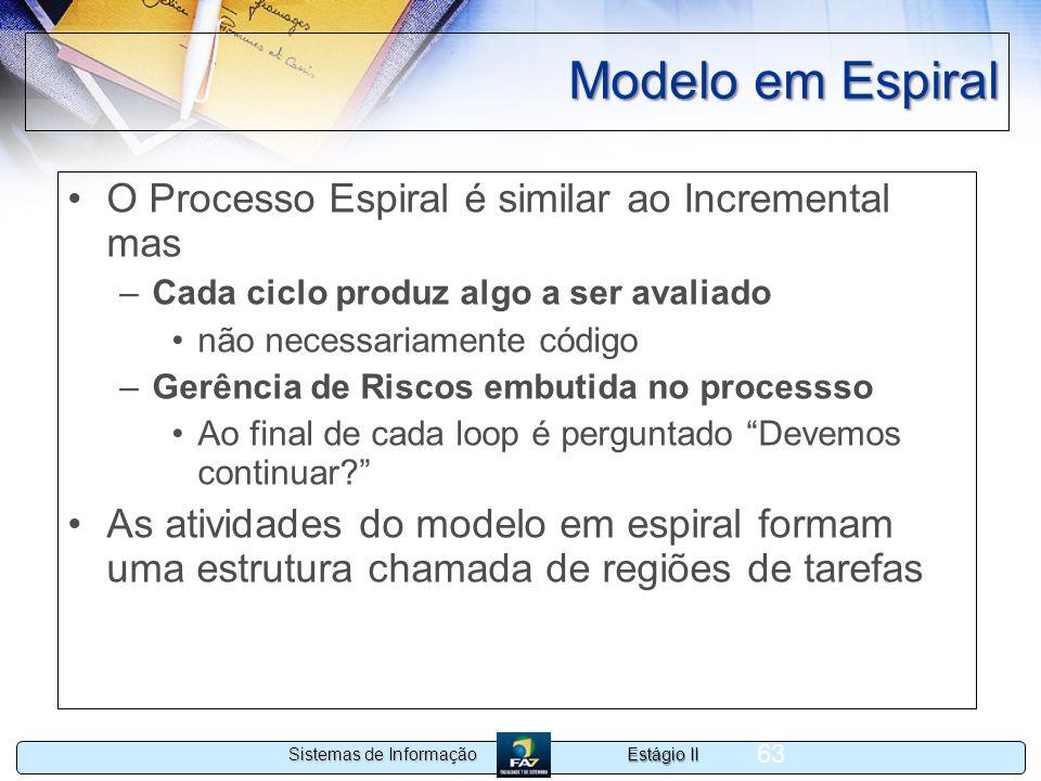 Estágio II Sistemas de Informação 63 Modelo em Espiral O Processo Espiral é similar ao Incremental mas –Cada ciclo produz algo a ser avaliado não nece