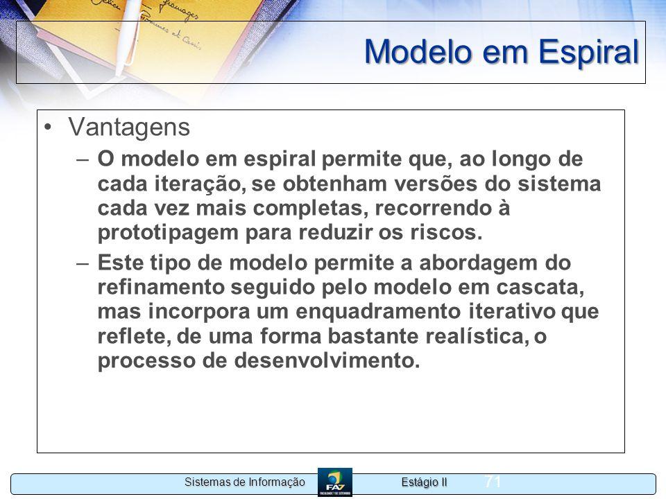 Estágio II Sistemas de Informação 71 Modelo em Espiral Vantagens –O modelo em espiral permite que, ao longo de cada iteração, se obtenham versões do s