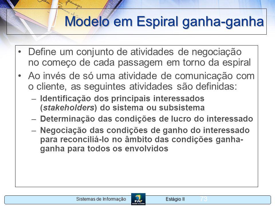 Estágio II Sistemas de Informação 73 Modelo em Espiral ganha-ganha Define um conjunto de atividades de negociação no começo de cada passagem em torno