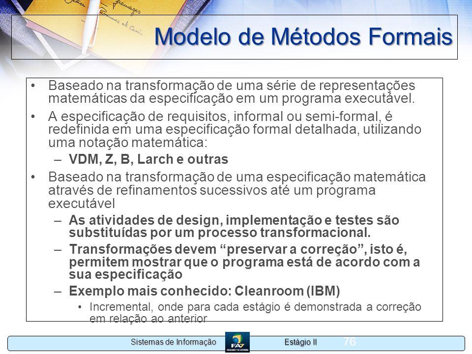 Estágio II Sistemas de Informação 76 Modelo de Métodos Formais Baseado na transformação de uma série de representações matemáticas da especificação em