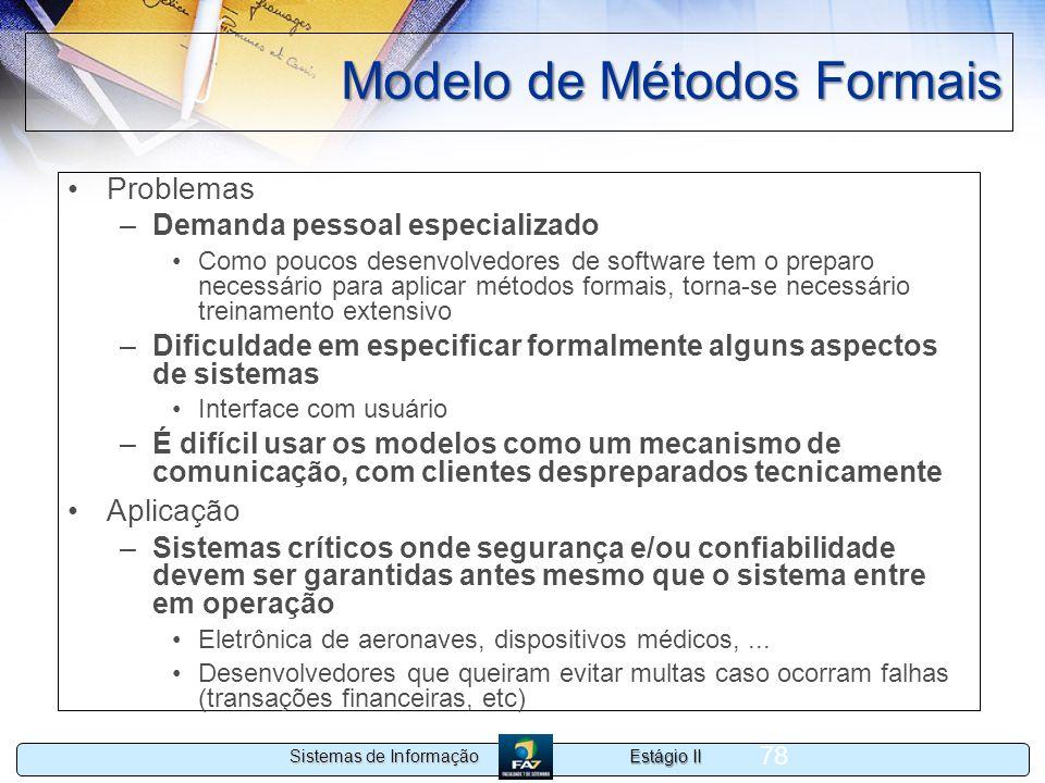 Estágio II Sistemas de Informação 78 Modelo de Métodos Formais Problemas –Demanda pessoal especializado Como poucos desenvolvedores de software tem o