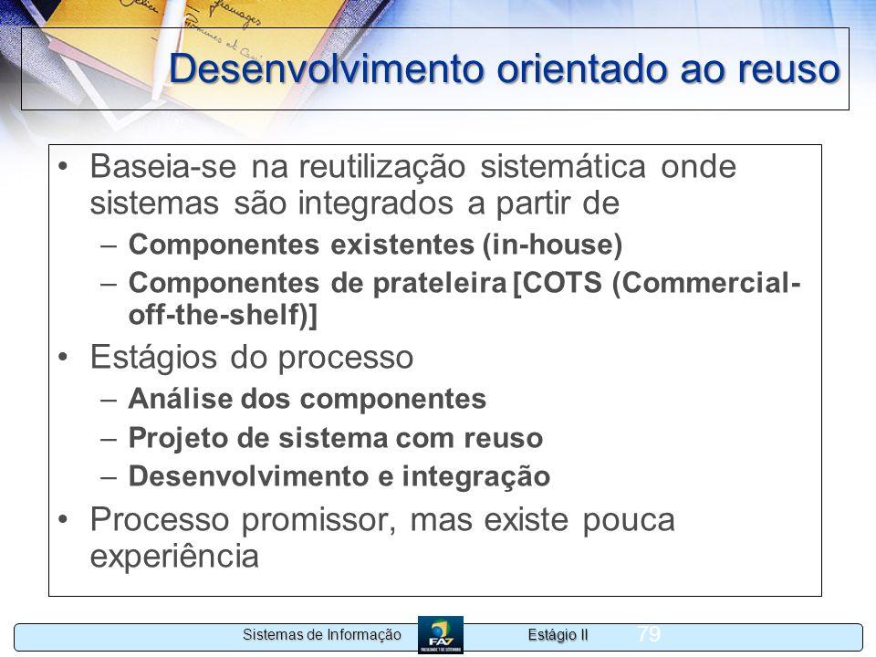Estágio II Sistemas de Informação 79 Desenvolvimento orientado ao reuso Baseia-se na reutilização sistemática onde sistemas são integrados a partir de