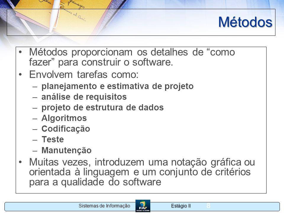 Estágio II Sistemas de Informação 8 Métodos Métodos proporcionam os detalhes de como fazer para construir o software. Envolvem tarefas como: –planejam