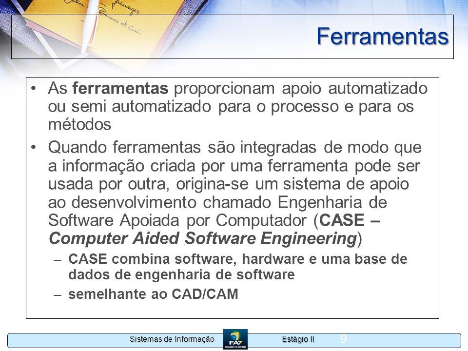 Estágio II Sistemas de Informação 9 Ferramentas As ferramentas proporcionam apoio automatizado ou semi automatizado para o processo e para os métodos