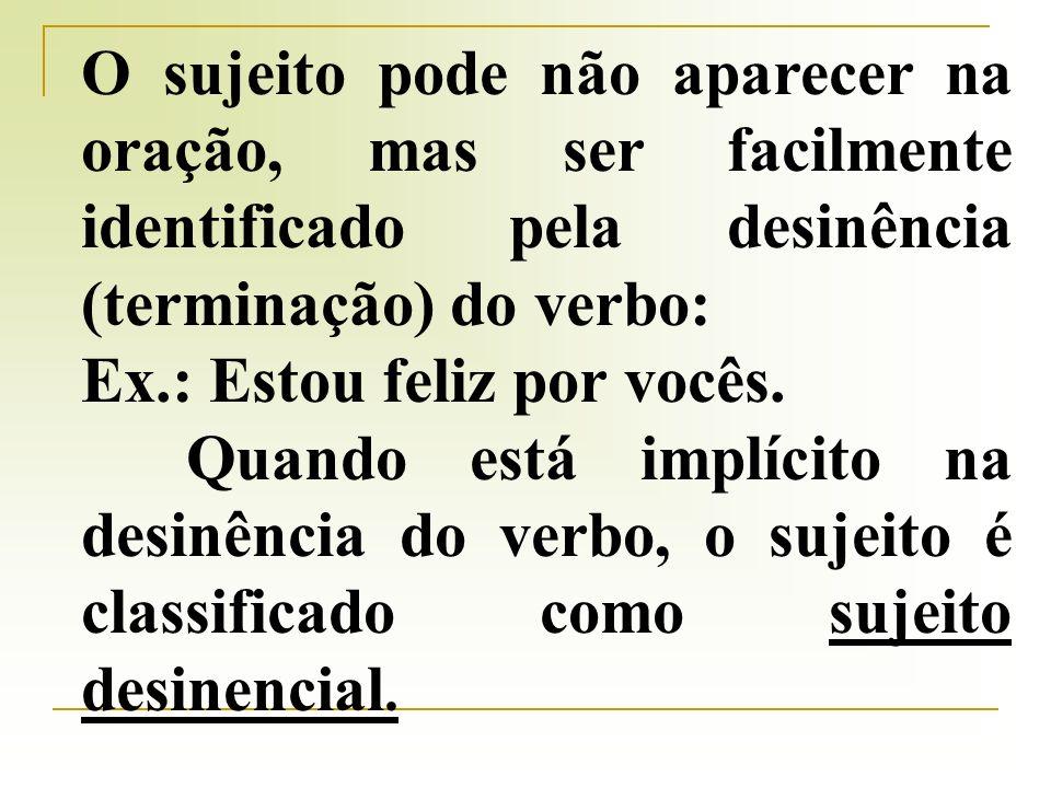 O sujeito pode não aparecer na oração, mas ser facilmente identificado pela desinência (terminação) do verbo: Ex.: Estou feliz por vocês.