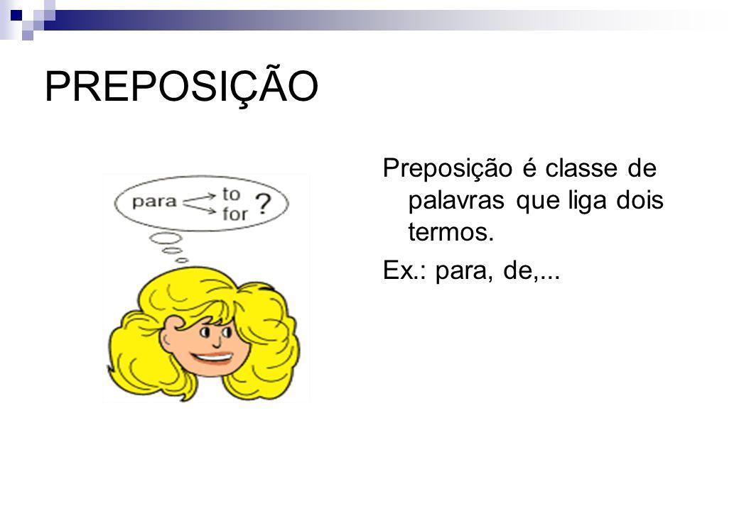 PREPOSIÇÃO Preposição é classe de palavras que liga dois termos. Ex.: para, de,...